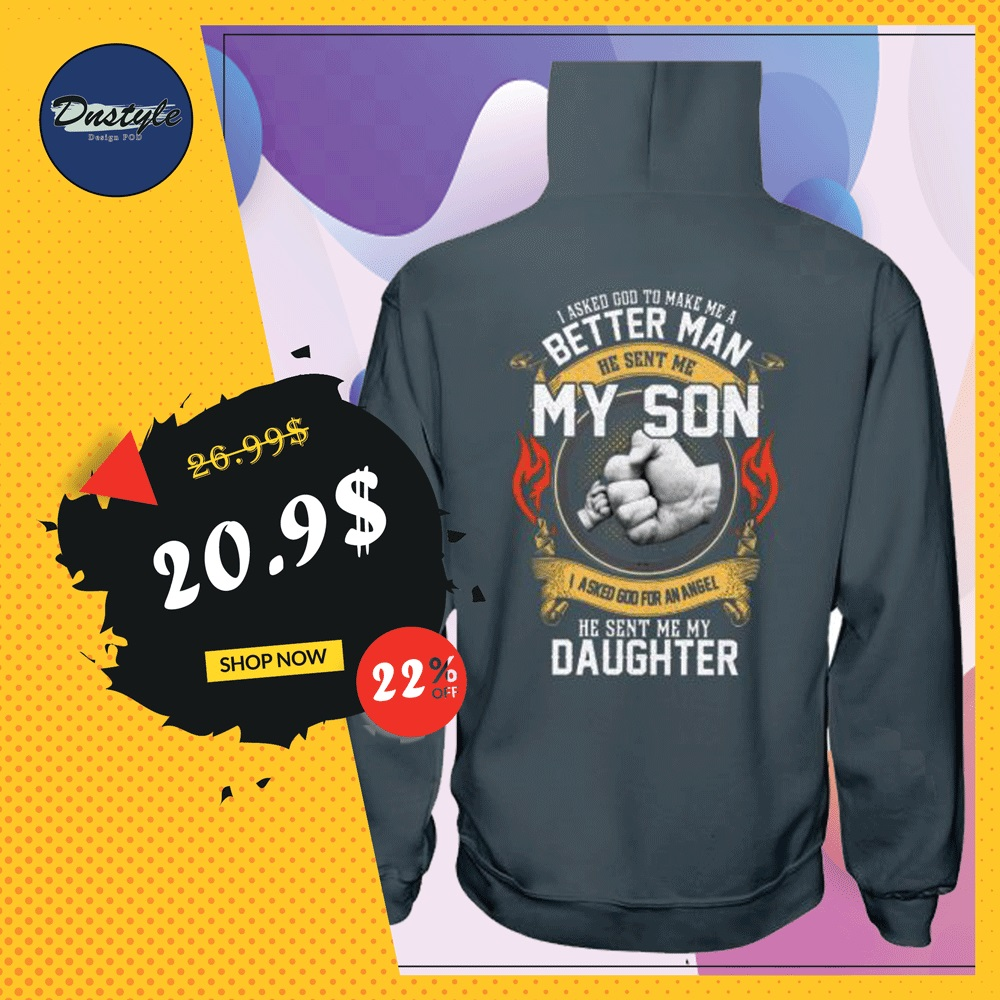 I asked god to make me a better man he sent me my son I asked god to make me a better angel he sent me my daughter hoodie