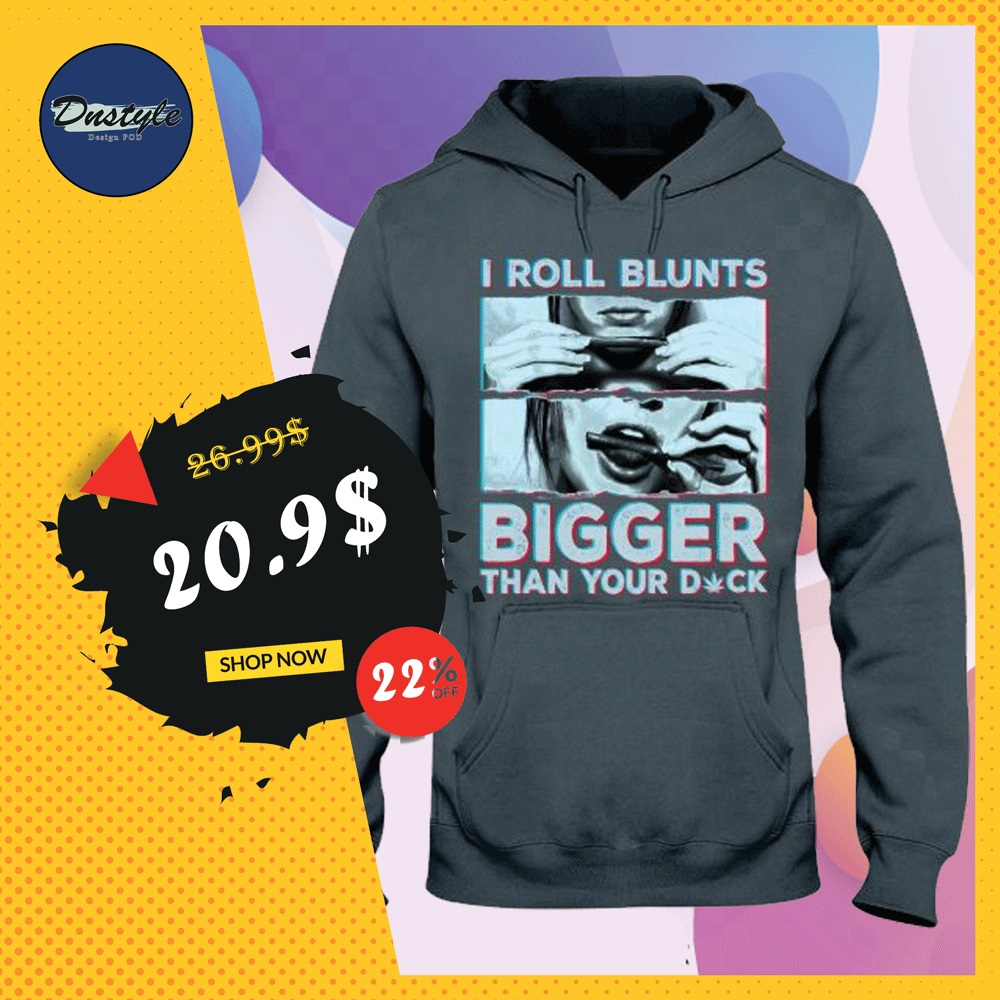 I roll blunts bigger than your dick hoodie