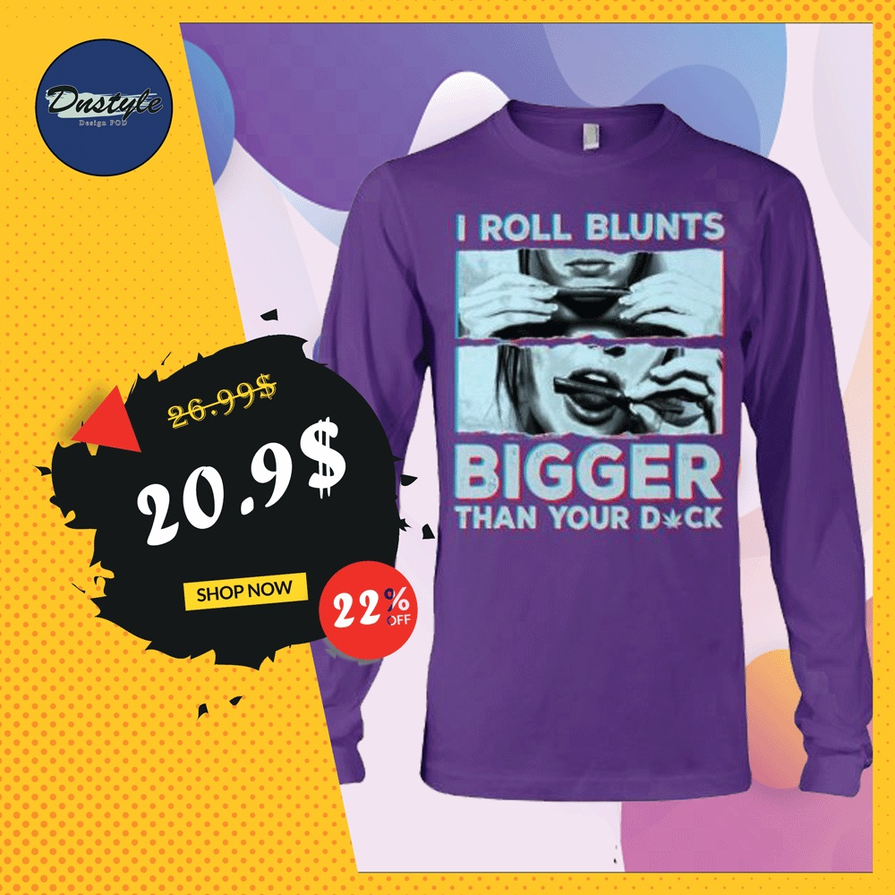 I roll blunts bigger than your dick long sleeved