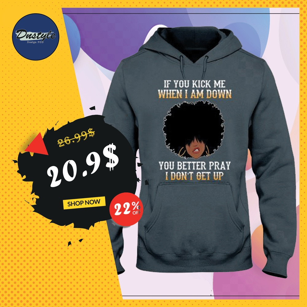 If you kick me when i am down you better pray i don't get up hoodie