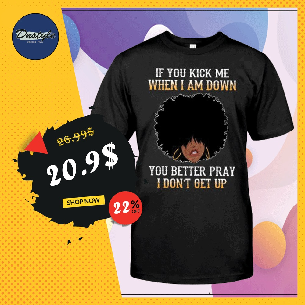 If you kick me when i am down you better pray i don't get up shirt
