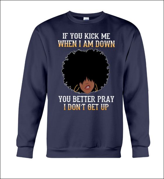 If you kick me when i am down you better pray i don't get up sweater