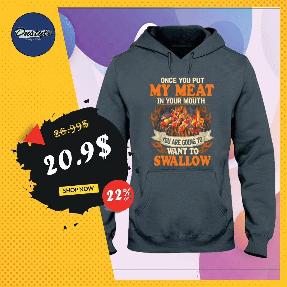Once you put my meat in your mouth you are going to want to swallow hoodie