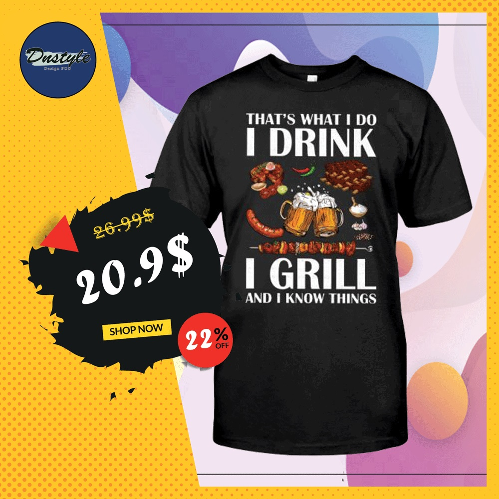 That's what i do i drink i grill and i know things shirt