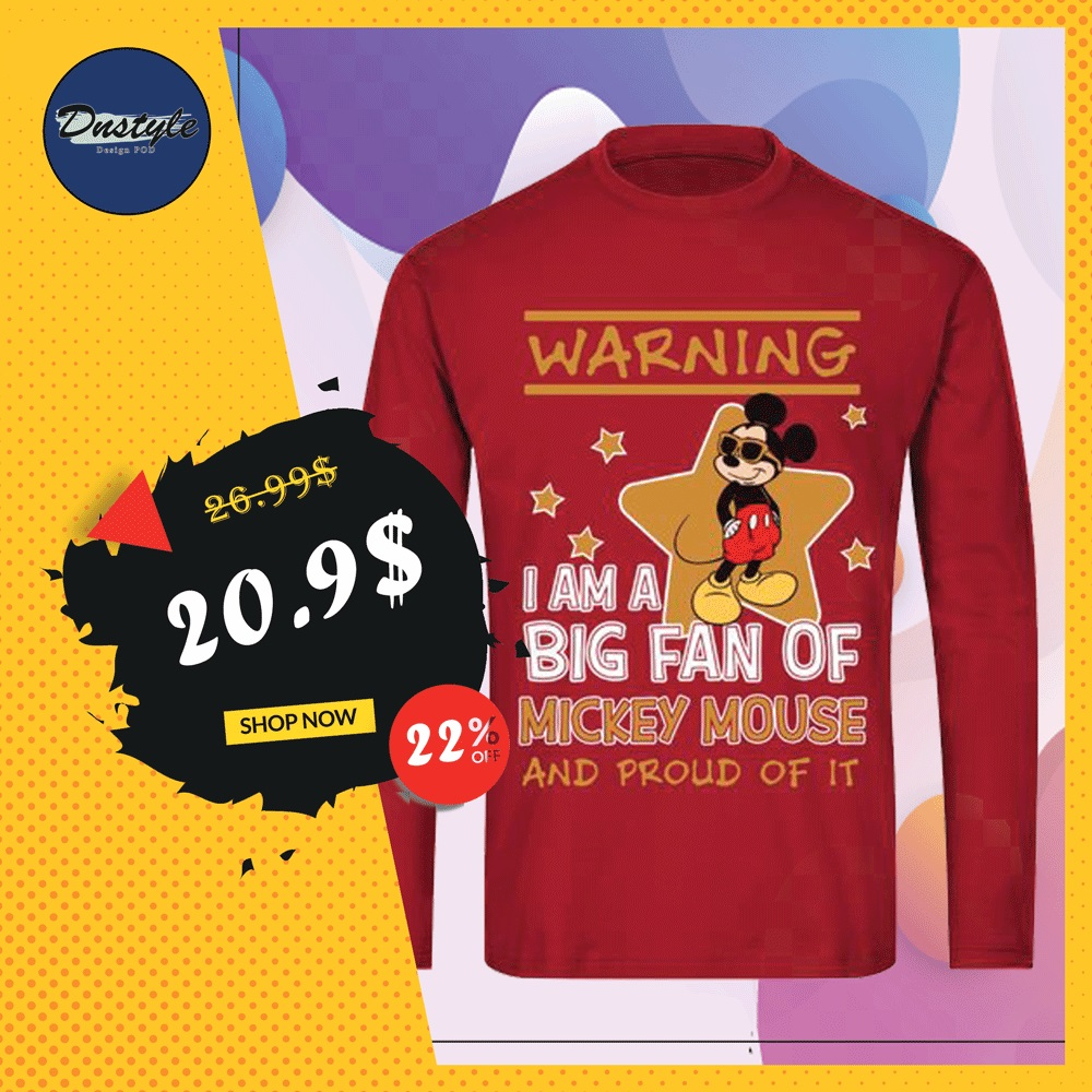 Warning i am a big fan of Mickey Mouse and proud of it long sleeved
