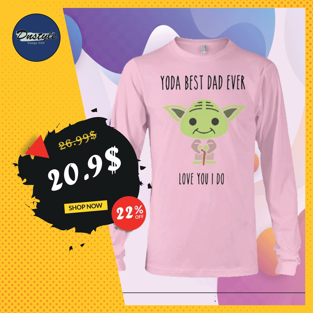 Yoda best dad ever love you i do long sleeved