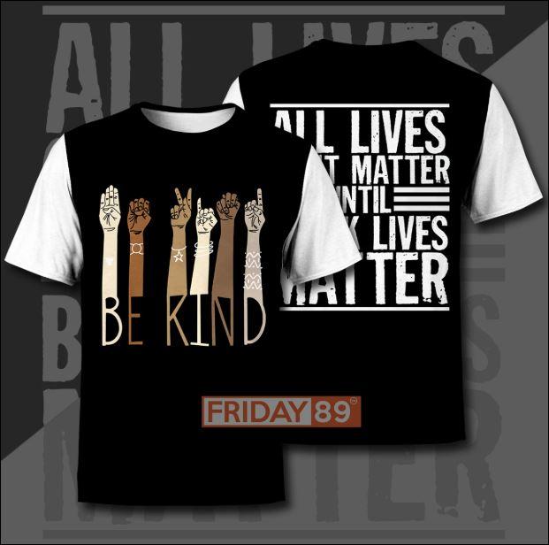 Be kind all live don't matter until black lives matter 3D shirt