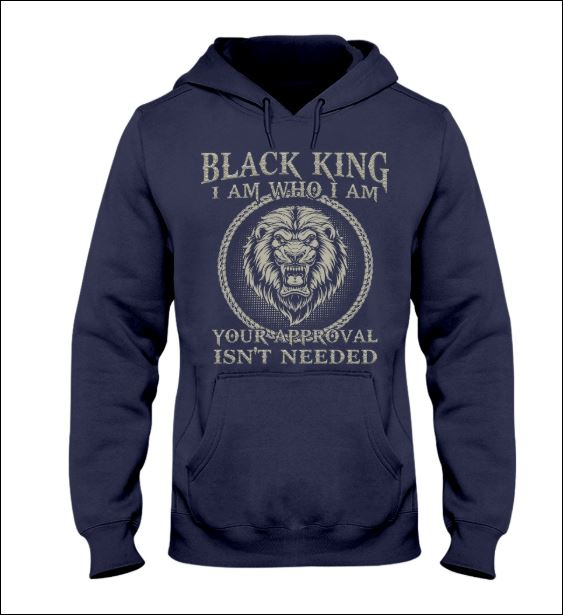 Black king i am who i am your approval isn't needed hoodie