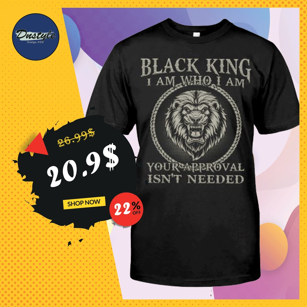Black king i am who i am your approval isn't needed shirt