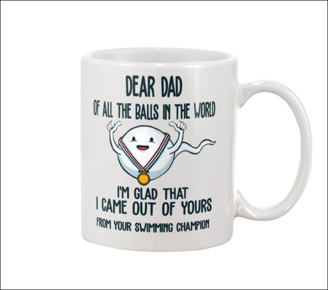 Dear dad of all the balls in the world i'm glad that i came out of yours mug