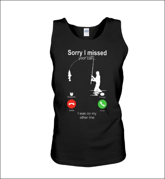 Fishing sorry i missed your call i was on my other line tank top