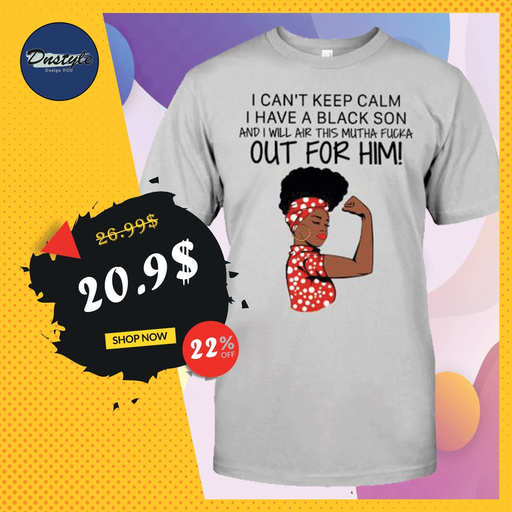 I can't keep calm i have black son and i will air this mutha fucka our for him shirt