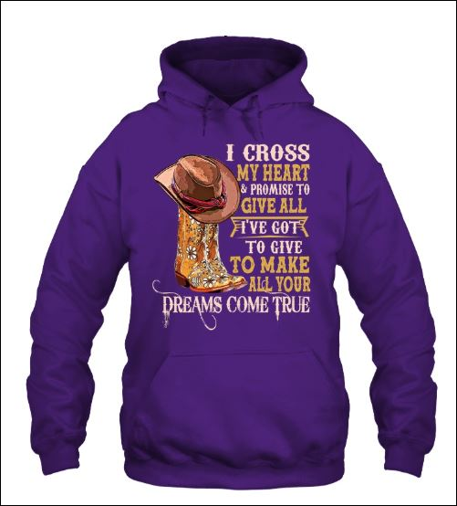 I cross my heart and promise to give all i've got to give to make all your dreams come true hoodie