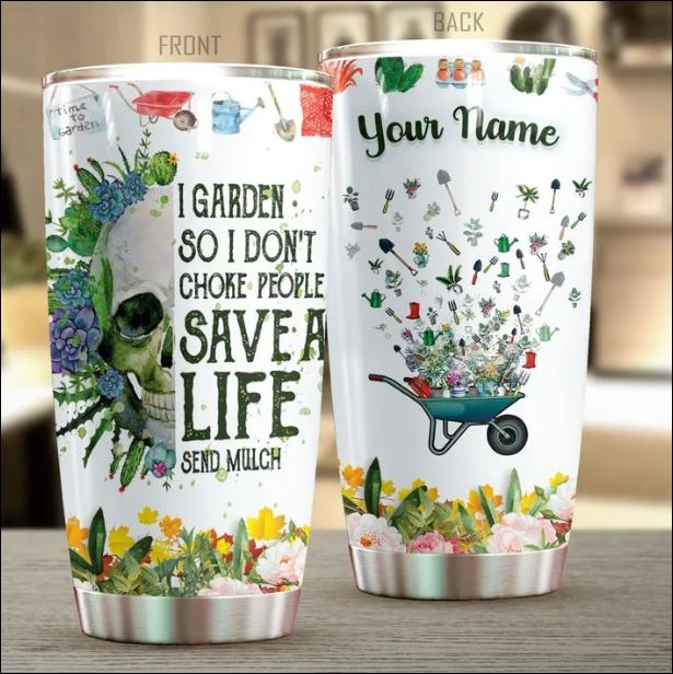 I garden so i don't choke people save a life send much tumbler