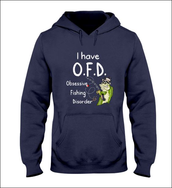 I have OFD obsessive fishing disorder hoodie