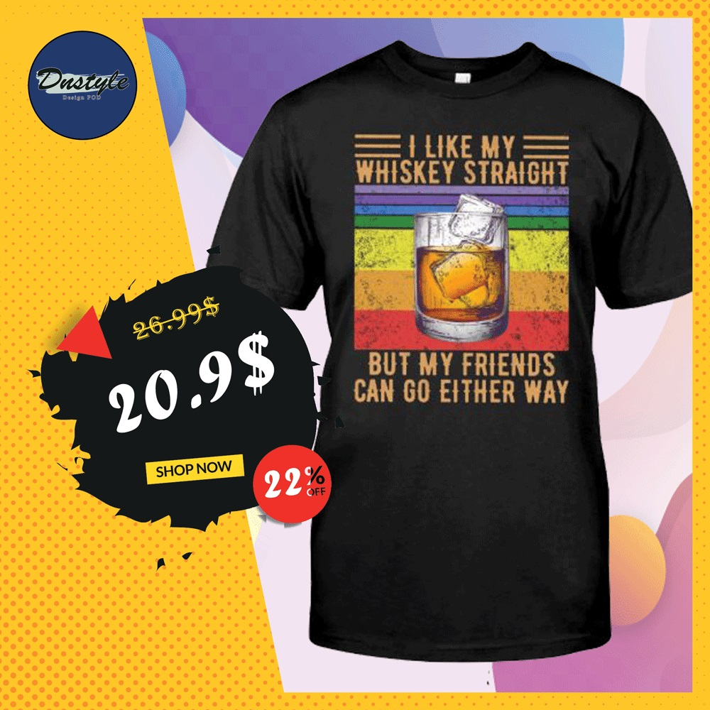 I like my whiskey straight but my friends can go either way vintage shirt