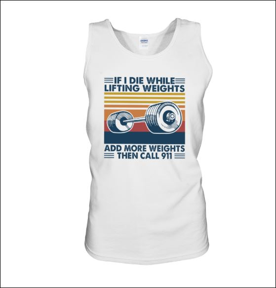 If i die while lifting weights add more weights then call 911 tank top