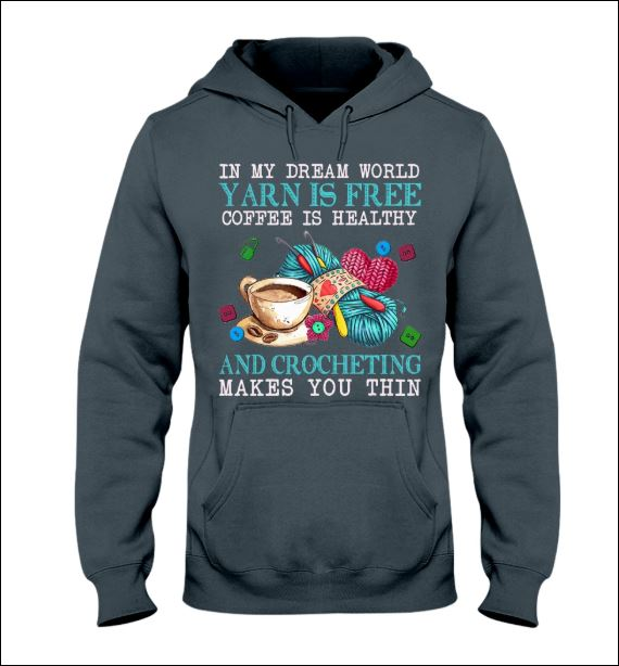 In my dream world yarn is free coffee is healthy and crocheting make you thin hoodie