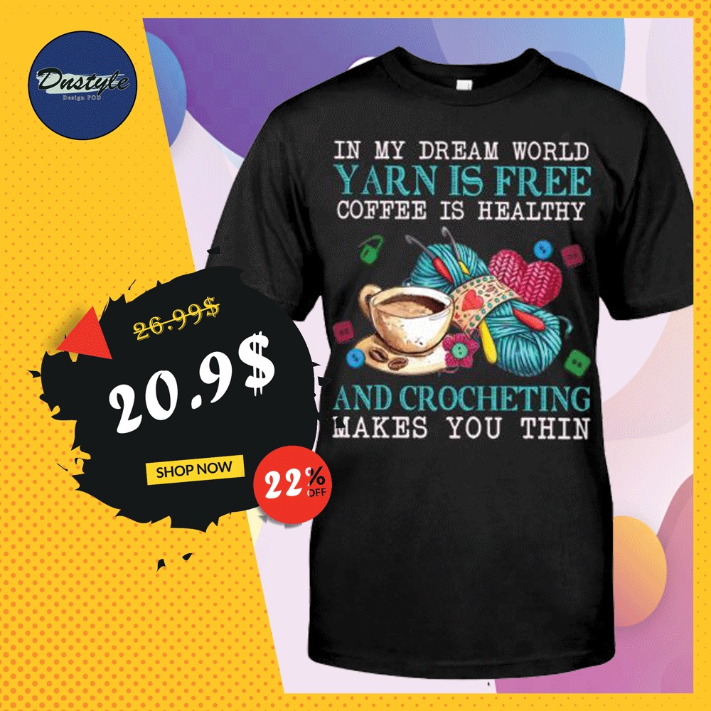 In my dream world yarn is free coffee is healthy and crocheting make you thin shirt