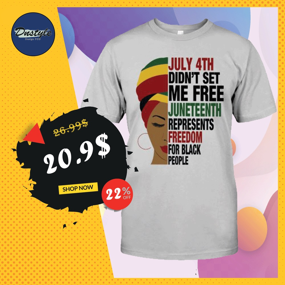 July 4th didn't set me free juneteenth represents freedom for black people shirt
