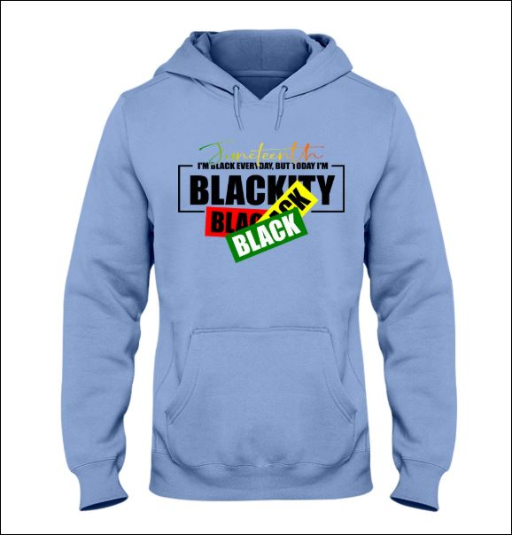 Juneteenth i'm black everyday but today i'm blackity hoodie