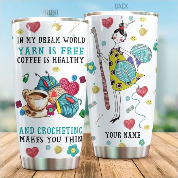 Personalized In my dream world yarn is free coffee is healthy and crocheting makes you thin tumbler