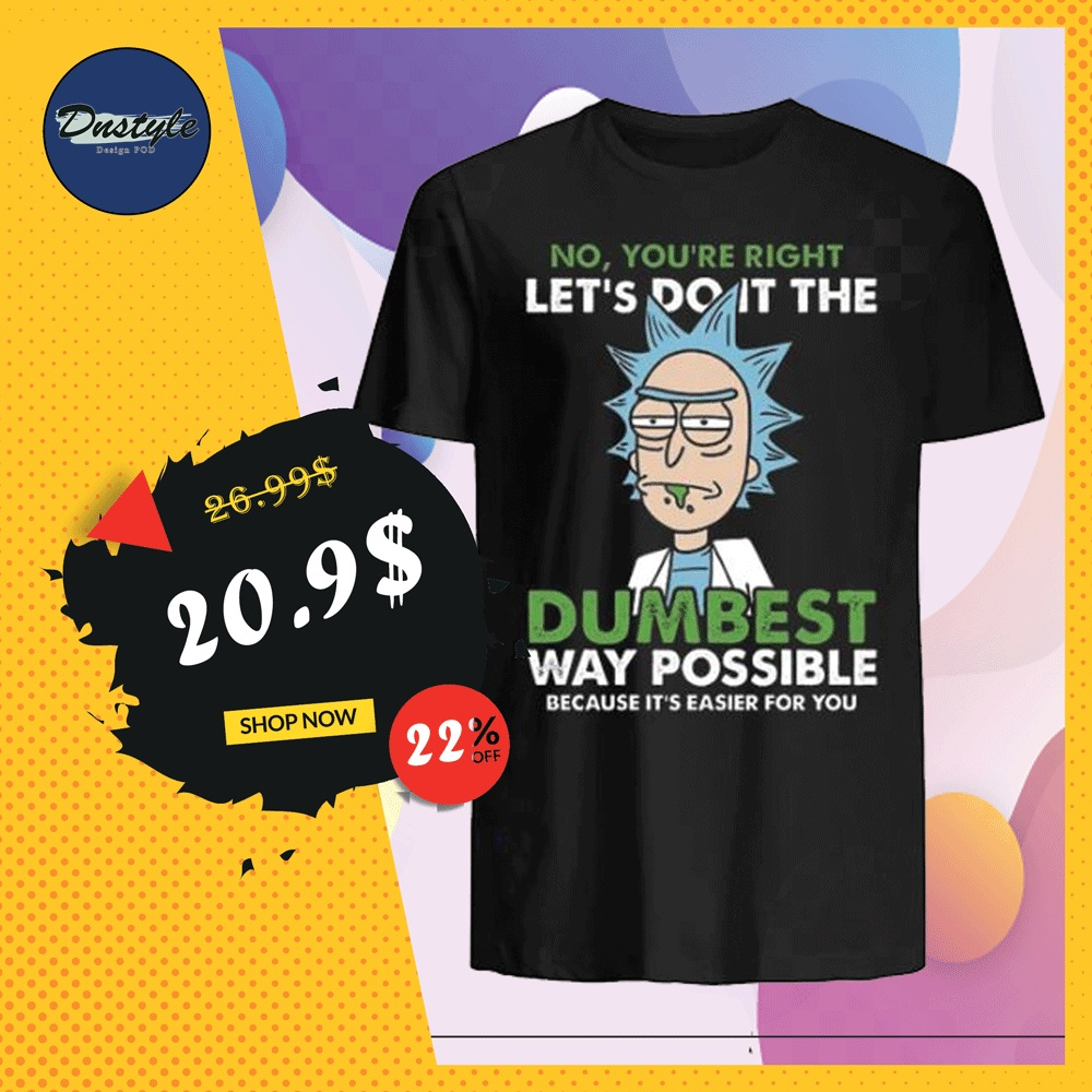 Rick no you're right let's do it the dumbest way possible shirt