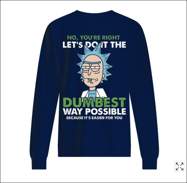 Rick no you're right let's do it the dumbest way possible sweater