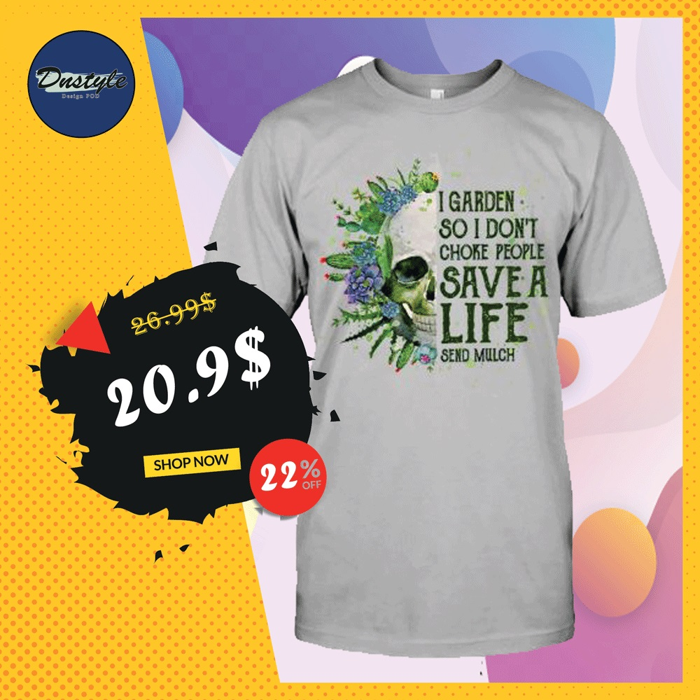 Skull i garden so i don't choke people save a life send much shirt
