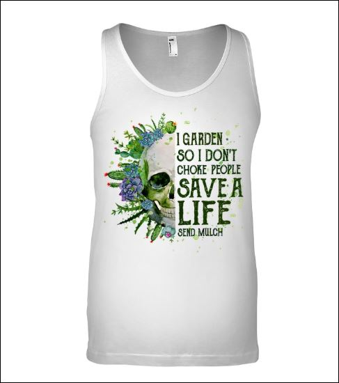Skull i garden so i don't choke people save a life send much tank top