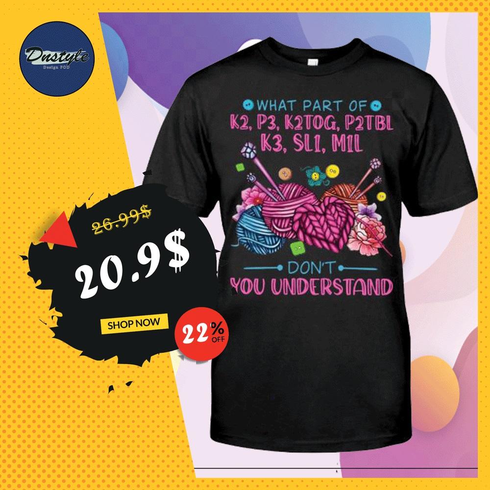 What part of k2 p3 k2tog p2tbl k3 sl1 m1l don't you understand shirt