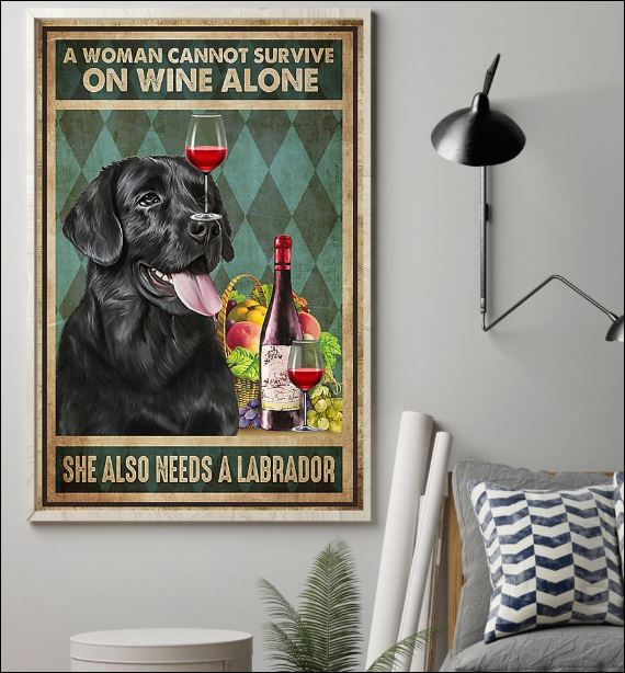 A woman cannot survive on wine alone she also needs a Labrador poster 1