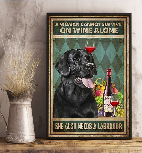 A woman cannot survive on wine alone she also needs a Labrador poster 2