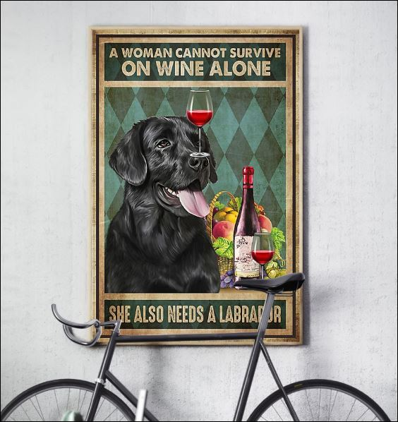 A woman cannot survive on wine alone she also needs a Labrador poster 3