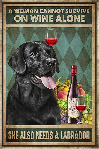 A woman cannot survive on wine alone she also needs a Labrador poster