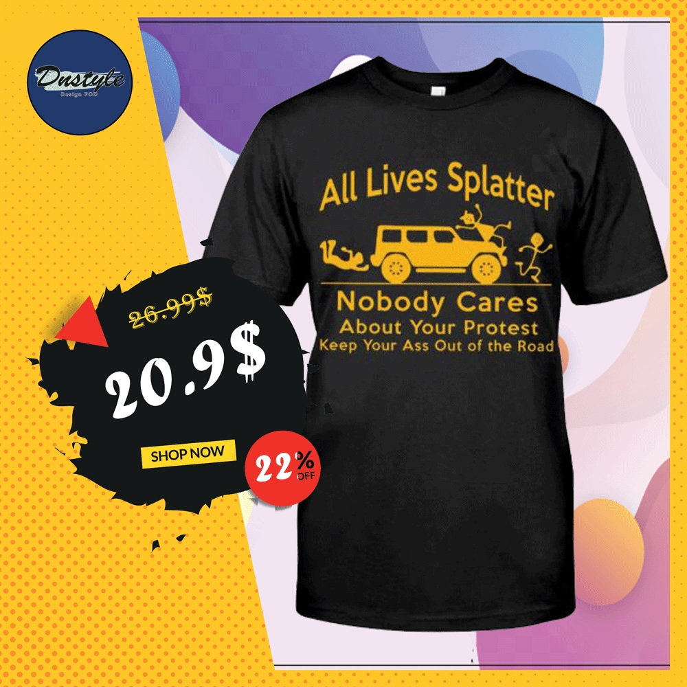 All lives splatter nobody cares about your protest shirt
