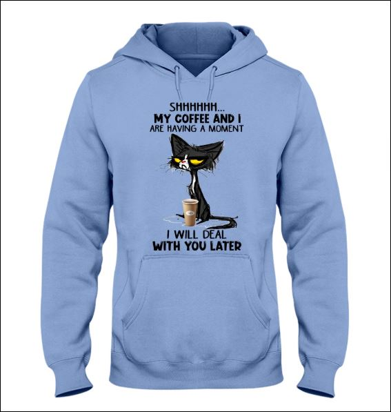 Cat shhh my coffee and i are having a moment i will deal with you later hoodie
