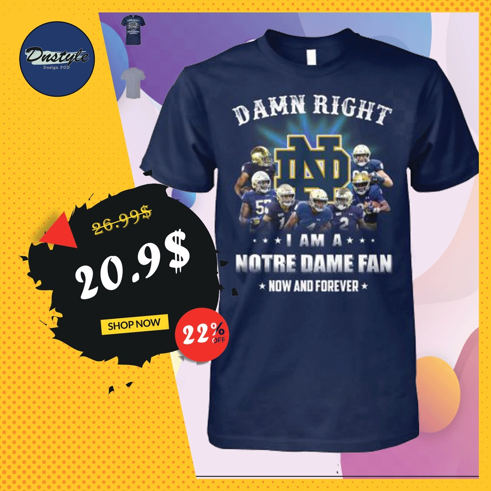 Damn right i am a Notre Dame Fan now and forever shirt