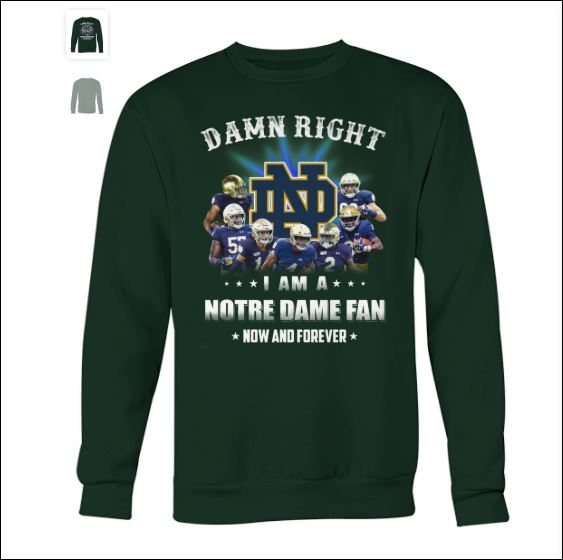 Damn right i am a Notre Dame Fan now and forever sweater
