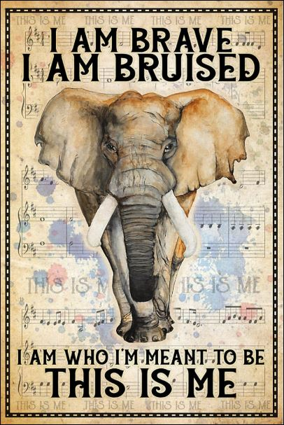 Elephant i am brave i am bruised i am who i'm meant to be this is me poster
