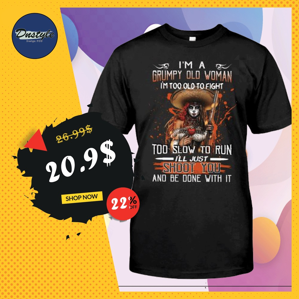 I'm a grumpy old woman i'm too old to fight too slow to run i'll just shoot you and be done with it shirt