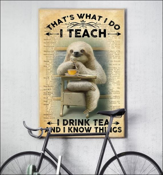 Sloth that's what i do i teach i drink tea and i know things poster 3