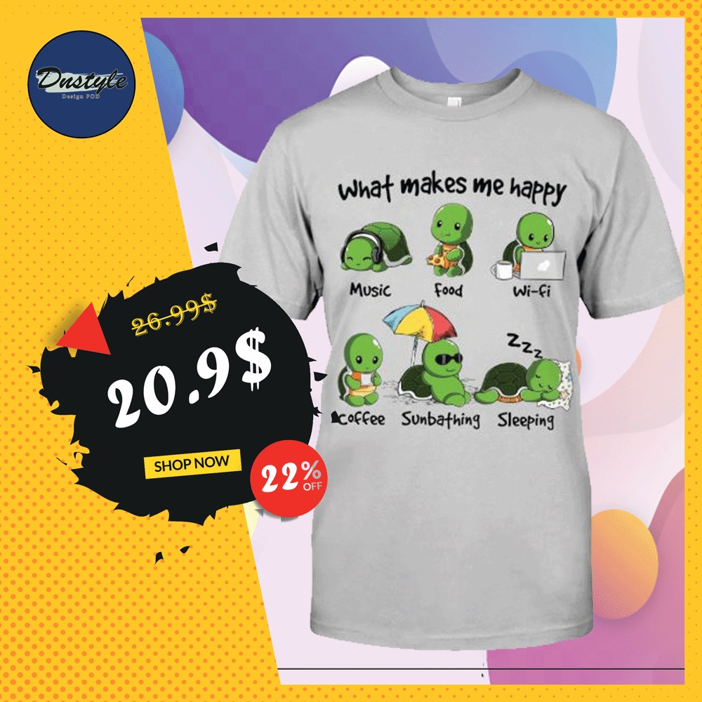 Turtle what makes me happy music food wifi coffee sunbathing sleeping shirt