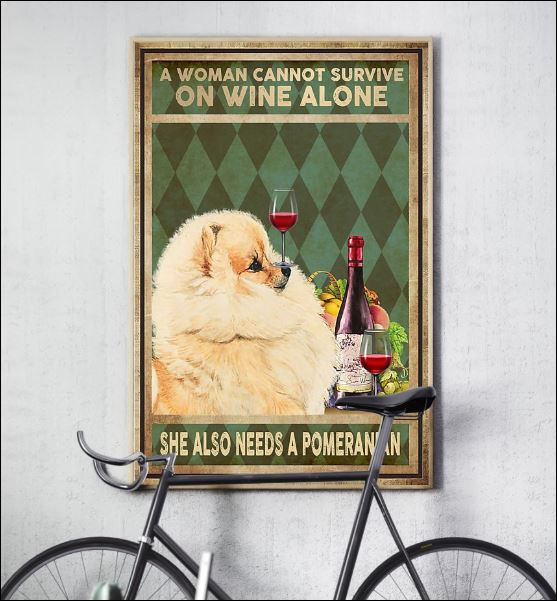 A woman cannot survive on wine alone she also needs a pomeranian poster 3
