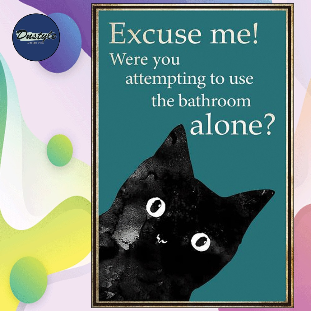 Cat excuse me were you attempting to use the bathroom alone poster