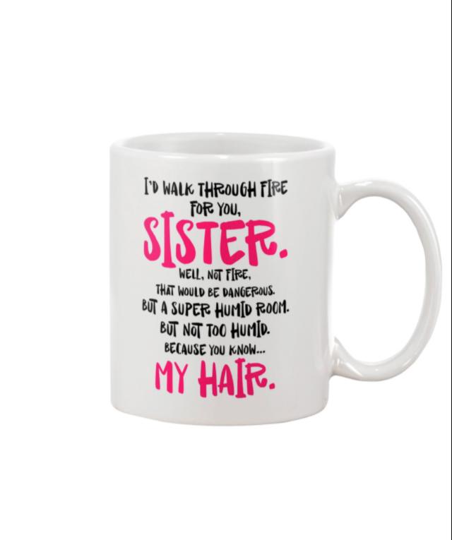 I'd walk through fire for you sister mug