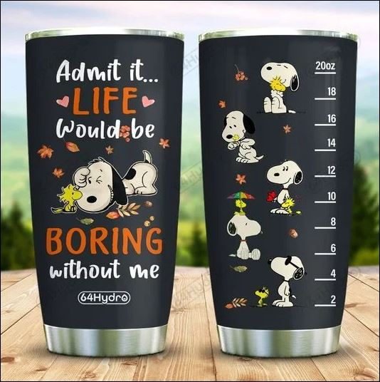 Snoopy admit it life would be boring without me tumbler