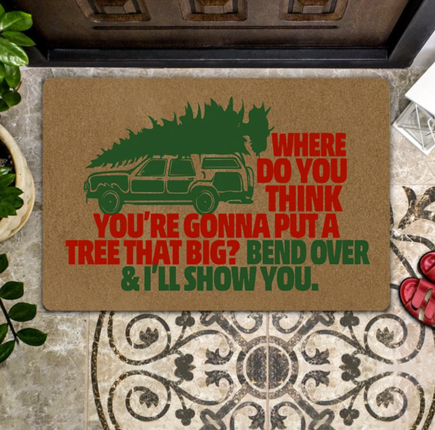 Where do you think you're gonna put a tree that big bend over and i'll show you doormat