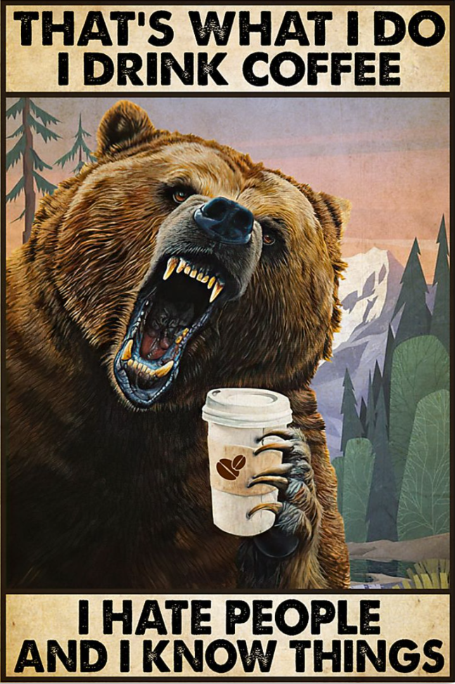 Bear that's what i do i drink coffee i hate people and i know things poster
