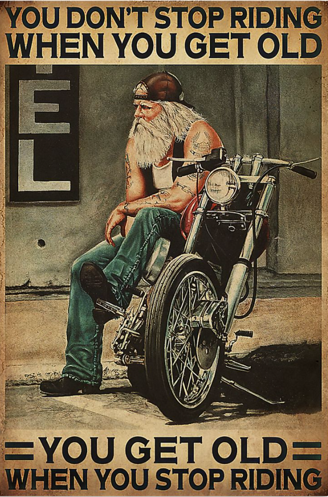 Biker you don't stop riding when you get old you get old when you stop riding poster